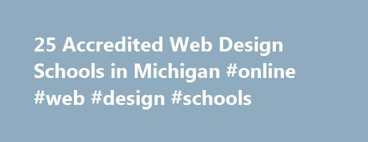25 Accredited Web Design Schools in Michigan #online #web #design #schools http://hawai.remmont.com/25-accredited-web-design-schools-in-michigan-online-web-design-schools/  # Find Your Degree Web Design Schools In Michigan Web Design classes faculty can choose to work at one of 25 accredited web design schools in Michigan. Below are statistics and other relevant data to help analyze the state of web design and web design training in Michigan, which includes web design training at the…