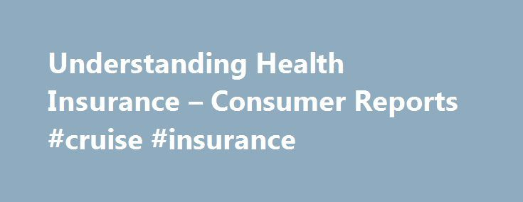 Understanding Health Insurance – Consumer Reports #cruise #insurance http://insurance.remmont.com/understanding-health-insurance-consumer-reports-cruise-insurance/  #compare health insurance # The three most important questions you need to ask Health care can be very expensive. Having a baby costs about $30,000, and so does the average three-day hospital stay. Health insurance is a way to reduce those costs to an amount that you can manage by sharing the risk with others. […]The post…