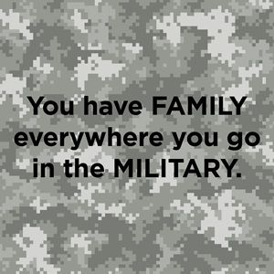 """You have FAMILY everywhere you go in the MILITARY."" - Anonymous"