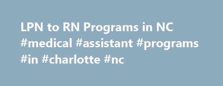LPN to RN Programs in NC #medical #assistant #programs #in #charlotte #nc http://fitness.nef2.com/lpn-to-rn-programs-in-nc-medical-assistant-programs-in-charlotte-nc/  # LPN To RN Programs In North Carolina Charlotte Campus Find Your Ideal Nursing Program… and Complete It Faster with Credit by Exam We help North Carolina students complete RN bridge programs and nursing degrees faster and cheaper, using credit by exam. Our test prep courses accelerate all types of nursing education —including…