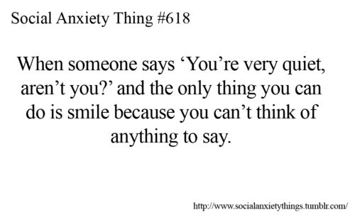 """When someone says, """"You're very quiet, aren't you?"""" and the only thing you can do is smile because you can't think of anything to say"""
