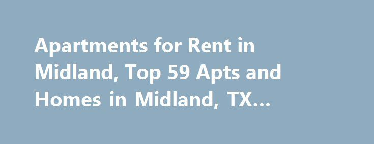Apartments for Rent in Midland, Top 59 Apts and Homes in Midland, TX #home #rental http://renta.nef2.com/apartments-for-rent-in-midland-top-59-apts-and-homes-in-midland-tx-home-rental/  #estudios for rent # Nearby Counties Apartments Near Midland Want a wide selection of Midland, TX apartments for rent near you? Need choices when searching for your next home? Check out Midland apartments on realtor.com . Get a broad range of what apartment rentals are available for you. There is a mixture of…