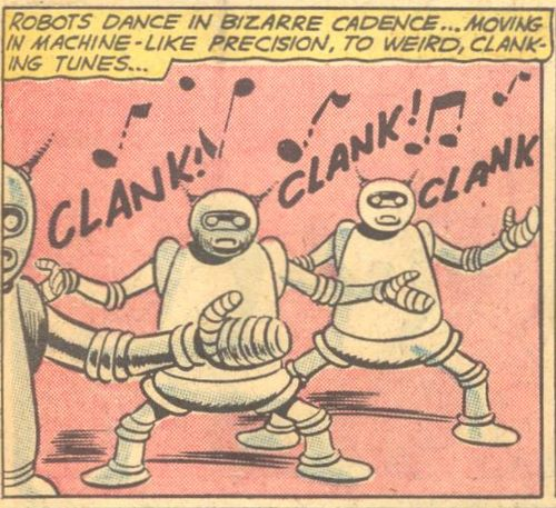 Robots dance in bizarre cadence...moving in machine-like precision to weird, clanking tunes.