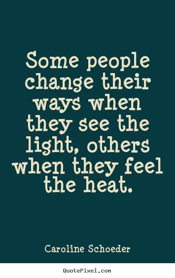 Caroline Schoeder Quotes - Some people change their ways when they see the light, others when they feel the heat.
