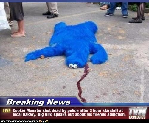 Breaking News - Cookie Monster shot dead by police after 3 hour standoff at local bakery. Big Bird speaks out about his friends addiction.