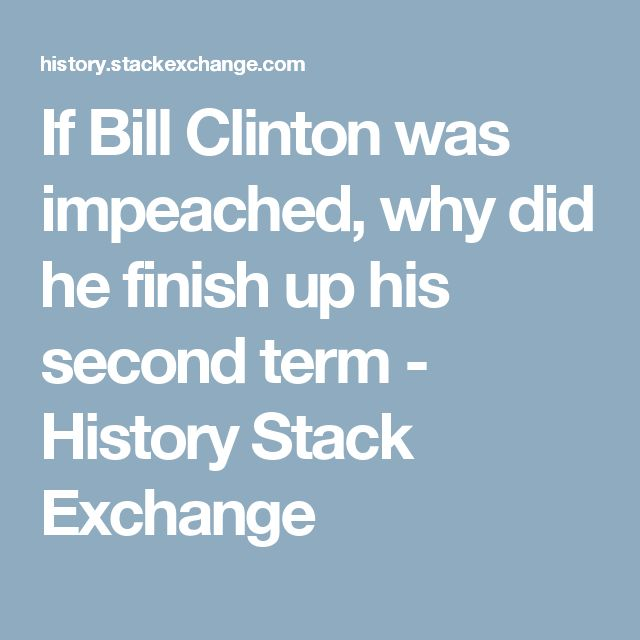 If Bill Clinton was impeached, why did he finish up his second term - History Stack Exchange