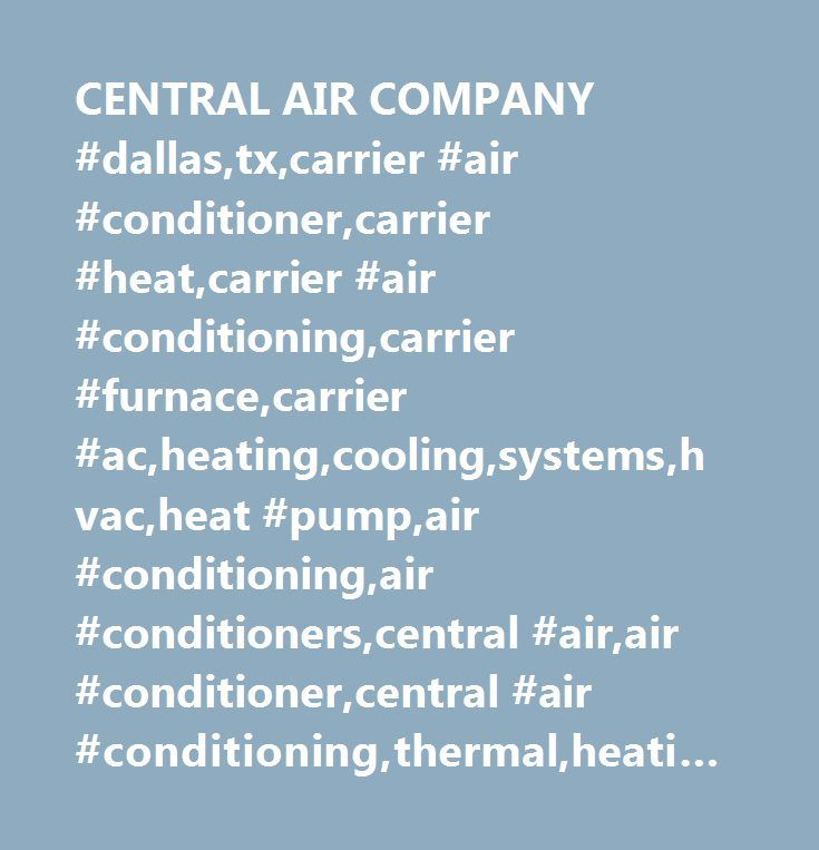 CENTRAL AIR COMPANY #dallas,tx,carrier #air #conditioner,carrier #heat,carrier #air #conditioning,carrier #furnace,carrier #ac,heating,cooling,systems,hvac,heat #pump,air #conditioning,air #conditioners,central #air,air #conditioner,central #air #conditioning,thermal,heating,gas,furnace,oil,fan #coils,boilers,air #cleaner,humdifier,energy #star, #comfort, #performance, #rheem, #ruud, #goodman, #lennox, #service, #sales, #bryant, #payne, #trane, #janitrol…