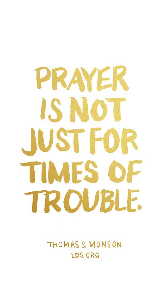 Prayer is not just for times of trouble. Thomas S. Monson #LDS #Prayer #Inspirational #Quotes