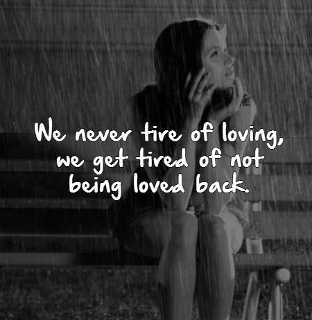 We never tire of loving, we get tired of not being loved back. Tired quotes on PictureQuotes.com.