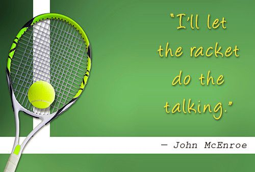 """I'll let the racket do the talking."" - John McEnroe"