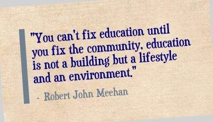 """You can't fix education until you fix the community, education is not a building but a lifestyle and an environment.""- Robert John Meehan"