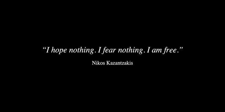 """""""I hope nothing. I fear nothing. I am free"""" -Nikos Kazantzakis"""