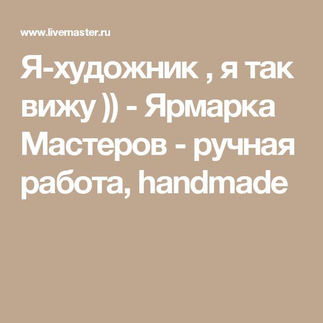 Я-художник , я так вижу )) - Ярмарка Мастеров - ручная работа, handmade