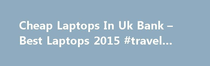 Cheap Laptops In Uk Bank – Best Laptops 2015 #travel #to #france http://turkey.remmont.com/cheap-laptops-in-uk-bank-best-laptops-2015-travel-to-france/  #cheap airfare deals # Cheap Laptops In Uk Bank Laptops 2015 – Cheap Laptops In Uk Bank . Contact us cheap laptops | refurbished apple macbook's, We don't just sell cheap laptops. you can buy refurbished apple macbook's, imac's and ipad's, used computer at a discount price that will fulfil your requirements. Shopto | video games | home…