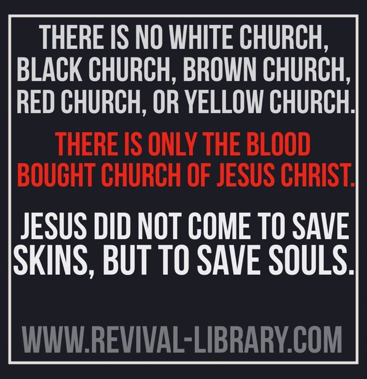 There is no white church, black church, brown church ... Jesus did not come to save skins, but to save souls.