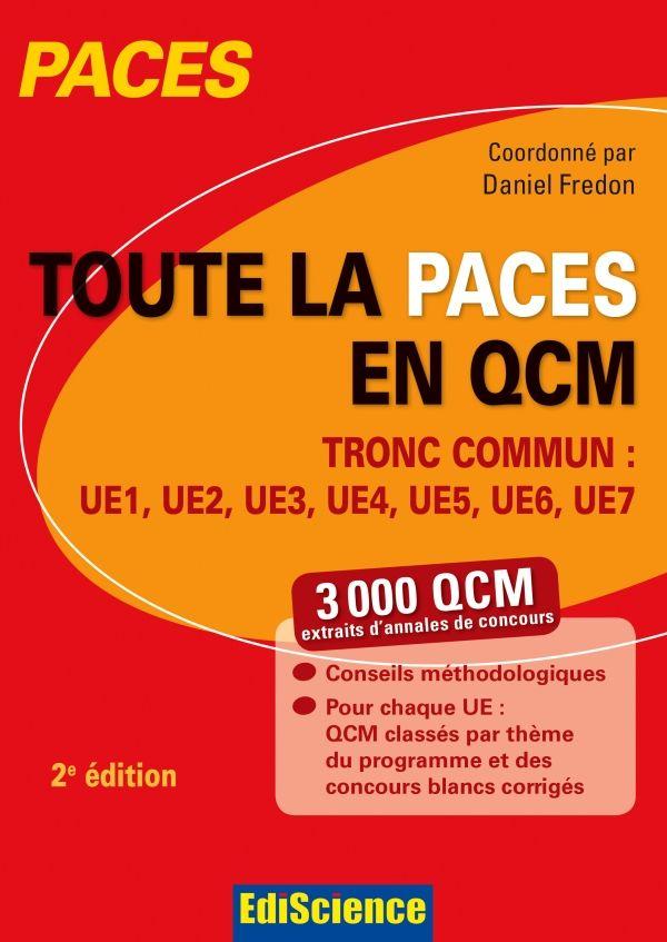 Toute la PACES en QCM : tronc commun : UE1, UE2, UE3, UE4, UE5, UE6, UE7 / coordonné par Daniel Fredon, 2e édition, Paris : Ediscience, 2015 BU LILLE 1, Cote 610.76 FRE http://catalogue.univ-lille1.fr/F/?func=find-b&find_code=SYS&adjacent=N&local_base=LIL01&request=000621751