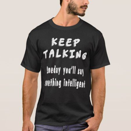 Keep Talking Someday you say something intelligent T-Shirt - tap to personalize and get yours