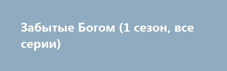 Забытые Богом (1 сезон, все серии) http://hdrezka.biz/serials/1510-zabytye-bogom-1-sezon-vse-serii.html