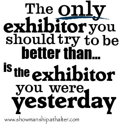 The only exhibitor you should try to be better than...is the exhibitor you were yesterday!