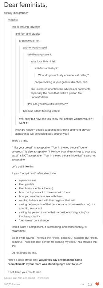 Okay but what I want people to understand, women are human beings. They are people. You should treat them with respect no matter if your mother were there or not. Stop fucking catcalling, it's not cute or sexy. It's creepy and terrifying.