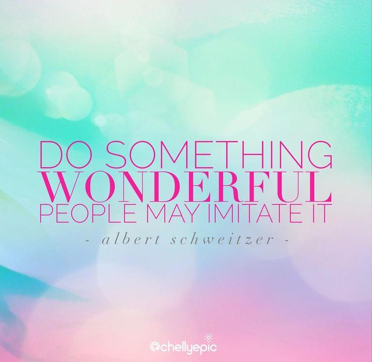 Do something wonderful, people may imitate it. - Albert Schweitzer @chellyepic