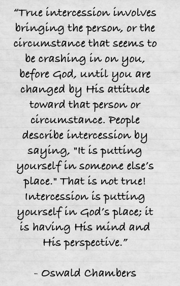 My man Oswald Chambers.... Intercession is so important and makes a difference for everyone!