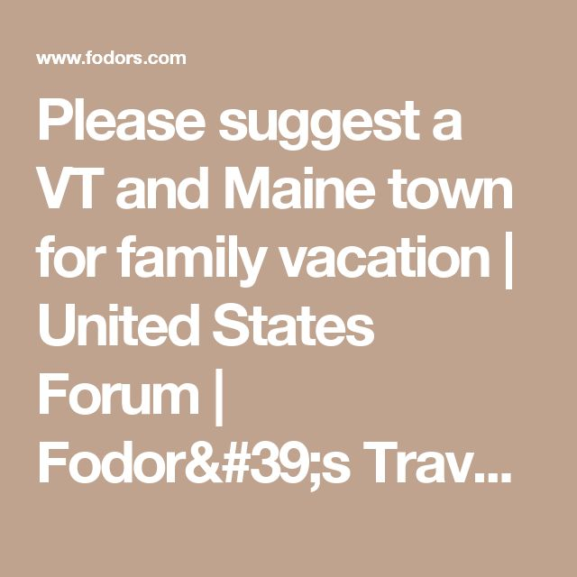 Please suggest a VT and Maine town for family vacation | United States Forum | Fodor's Travel Talk Forums