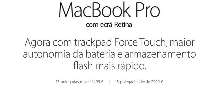 MacBook Pro com ecrã Retina. Agora com trackpad Force Touch, maior autonomia da bateria e armazenamento flash mais rápido. 13 polegadas desde 1499. 15 polegadas desde 2299.