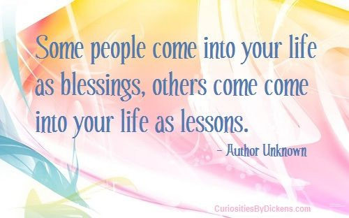 Some people come into your life as blessings, others come come into your life as lessons.  ~ Author Unknown