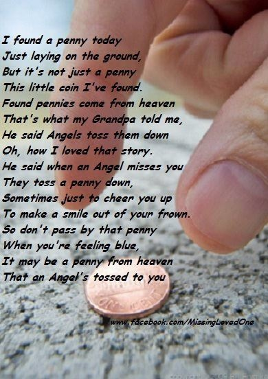 I found a penny today  Just laying on the ground  But it's not just a penny  This little coin I've found.  Found pennies come from heaven  That's what my Grandpa told me  He said Angels toss them down  Oh, how I loved that story.  He said when an Angel misses you  They toss a penny down.....         Author Unknown