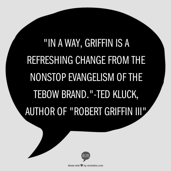 """In a way, Griffin is a refreshing change from the nonstop evangelism of the Tebow brand.""-Ted Kluck, author of ""Robert Griffin III"" http://rg3book.com"