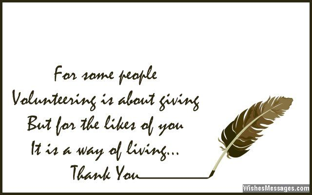 For some people, volunteering is about giving. But for the likes of you, it is a way of living. Thank you. via WishesMessages.com