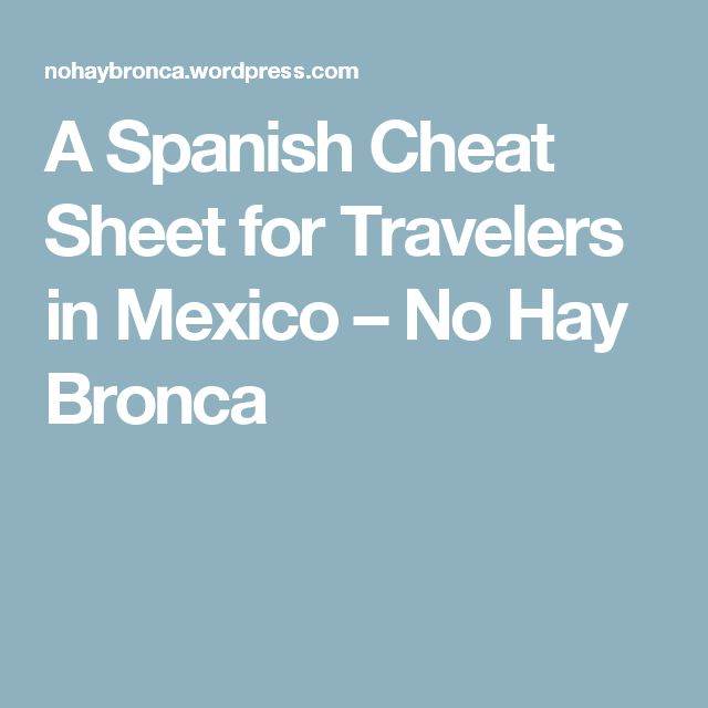 A Spanish Cheat Sheet for Travelers in Mexico – No Hay Bronca