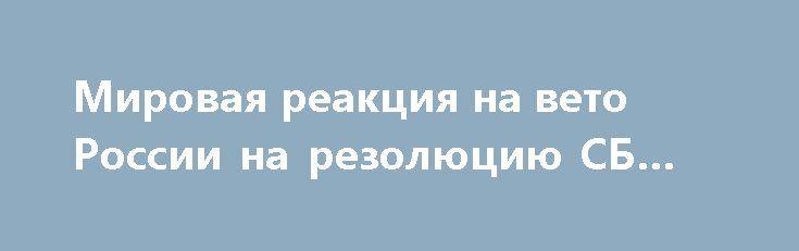 Мировая реакция на вето России на резолюцию СБ ООН http://apral.ru/2017/05/10/mirovaya-reaktsiya-na-veto-rossii-na-rezolyutsiyu-sb-oon/  12 апреля Россия заблокировала принятие резолюции, осуждающей предполагаемое применение химоружия [...]