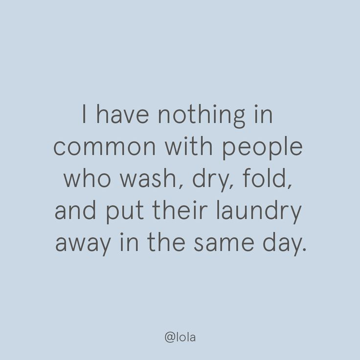 I have nothing in common with people who wash, dry, fold, and put away their laundry in the same day.