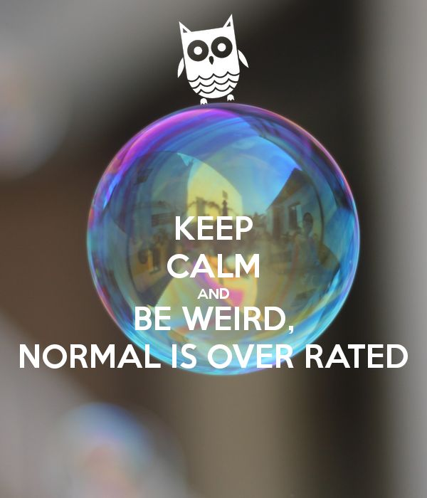 keep-calm-and-be-weird-normal-is-over-rated.png (600×700)