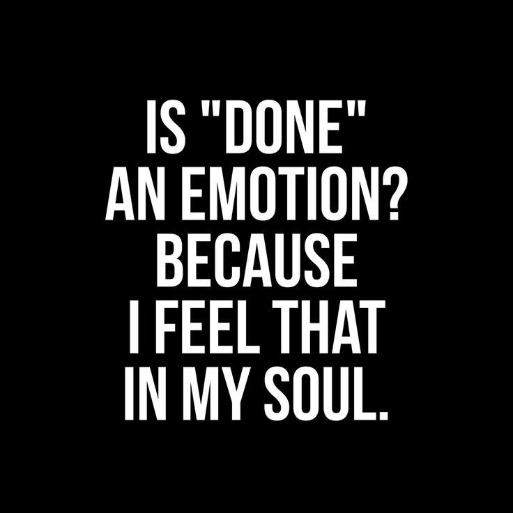 """Is """"done"""" an emotion? Because I feel that in my soul."""