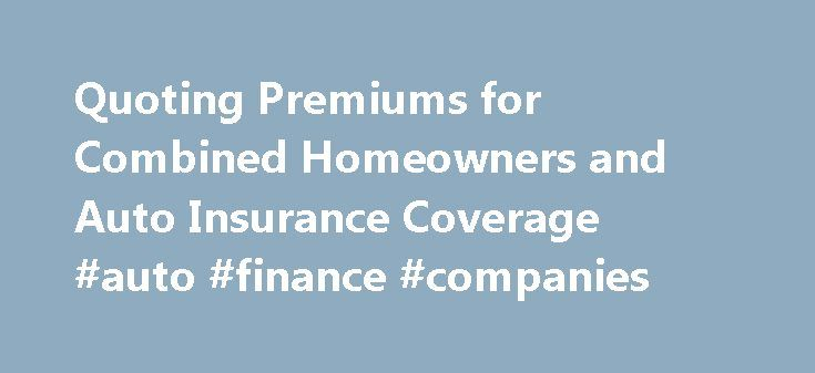 Quoting Premiums for Combined Homeowners and Auto Insurance Coverage #auto #finance #companies http://auto.nef2.com/quoting-premiums-for-combined-homeowners-and-auto-insurance-coverage-auto-finance-companies/  #home and auto insurance quotes # Quoting Premiums for Combined Homeowners and Auto Insurance Coverage So they say that getting your auto insurance and homeowners insurance with one policy underwriter and in the next week or I ll be figuring out whether I can find a better deal than I…
