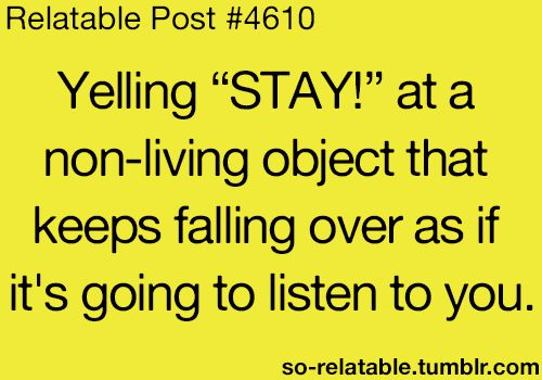 so relatable. Every. Single. Day. I have a habit of talking to inanimate objects. . .