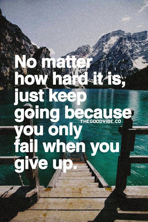 No matter how hard it is just keep going because you only