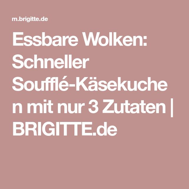 Essbare Wolken: Schneller Soufflé-Käsekuchen mit nur 3 Zutaten | BRIGITTE.de
