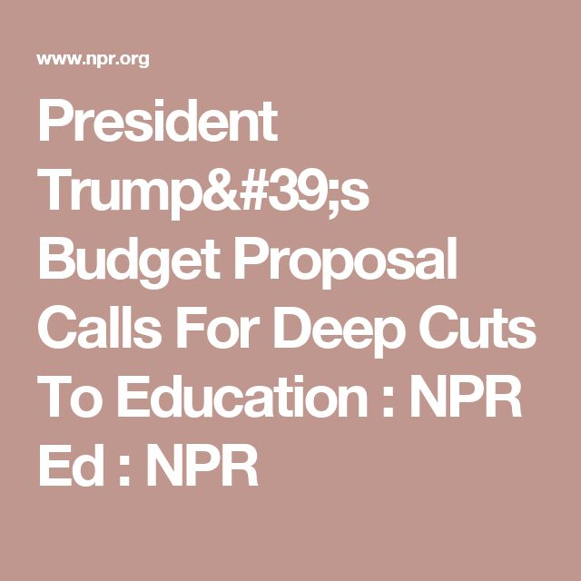 President Trumpu0027s Budget Proposal Calls For Deep Cuts To Education - budget proposal