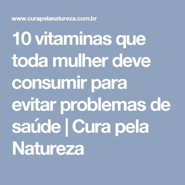 10 vitaminas que toda mulher deve consumir para evitar problemas de saúde | Cura pela Natureza
