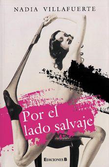 """Nadia Villafuerte (1978) Por el Lado Salvaje, novela, Ediciones B, 2011 """"[...] la primera novela de Nadia Villafuerte [...] es una de las más descarnadas, feroces y originales de cuantas han escrito los autores nacidos en los años setenta."""" -Alejandro de la Garza"""