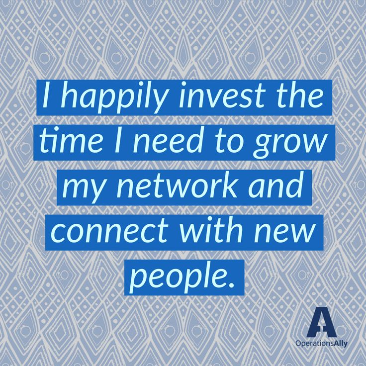 I happily invest the time I need to grow my network and connect with new people