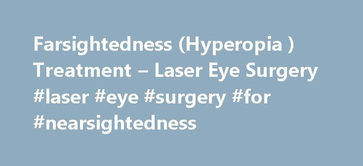 Farsightedness (Hyperopia ) Treatment – Laser Eye Surgery #laser #eye #surgery #for #nearsightedness http://australia.remmont.com/farsightedness-hyperopia-treatment-laser-eye-surgery-laser-eye-surgery-for-nearsightedness/  # Farsightedness Farsightedness What Is Farsightedness? Known medically as hyperopia, farsightedness is a relatively common eye condition that affects nearly one in four people. Most people with farsightedness won't even know they have it until they're in their 30's or…