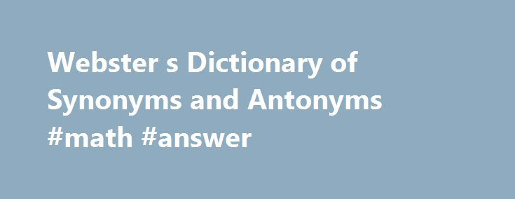 Webster s Dictionary of Synonyms and Antonyms #math #answer http://answer.remmont.com/webster-s-dictionary-of-synonyms-and-antonyms-math-answer/  #definition synonyms and antonyms # Download Ebooks: #1 eBooks Search Engine We are pleased to introduce our wonderful site where collected the most remarkable books of the best authors. Only in one place together the best bestsellers for you dear friends. You can develop your knowledge and skills by downloading our books and guides. We […]
