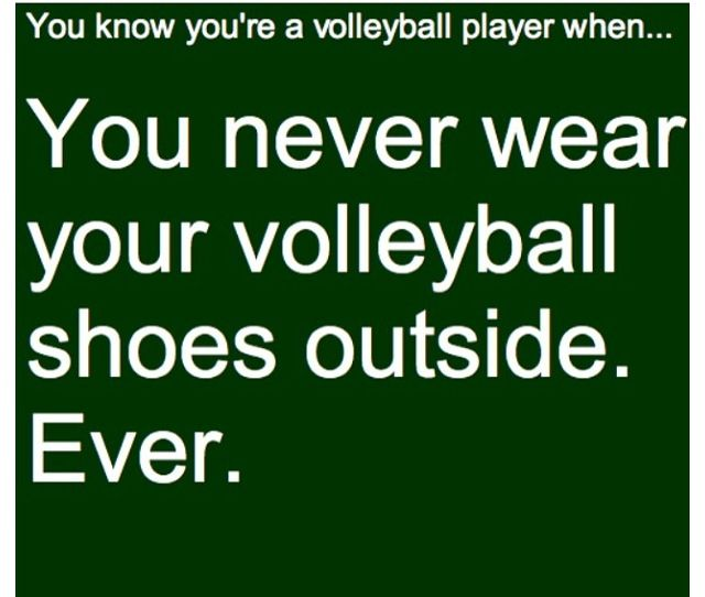 you know you're a volleyball player when you never wear your shoes outside. ever.