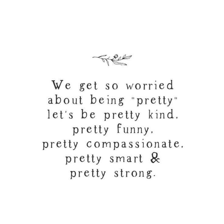 """We get so worried about being """"pretty"""", let's be pretty kind, pretty funny, pretty compassionate, pretty smart, and pretty strong."""