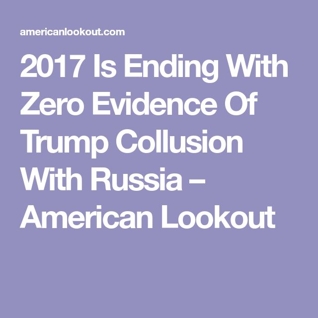 2017 Is Ending With Zero Evidence Of Trump Collusion With Russia – American Lookout